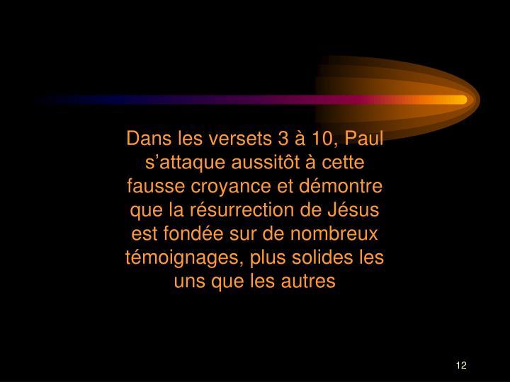 Dans les versets 3 à 10, Paul s'attaque aussitôt à cette fausse croyance et démontre que la résurrection de Jésus est fondée sur de nombreux témoignages, plus solides les uns que les autres