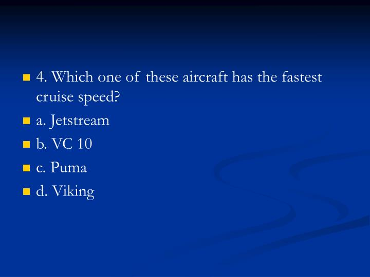 4. Which one of these aircraft has the fastest cruise speed?