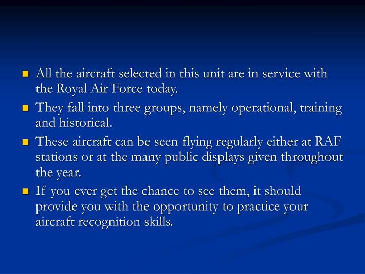 All the aircraft selected in this unit are in service with the Royal Air Force today.