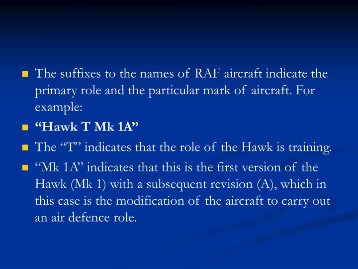 The suffixes to the names of RAF aircraft indicate the primary role and the particular mark of aircraft. For example: