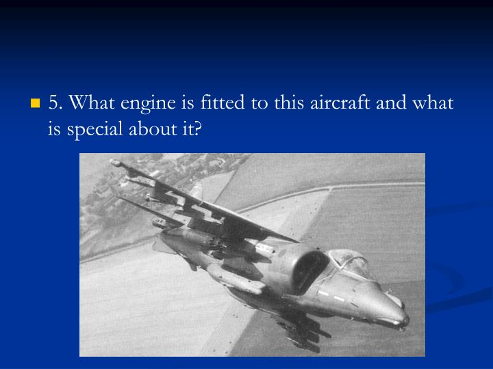 5. What engine is fitted to this aircraft and what is special about it?