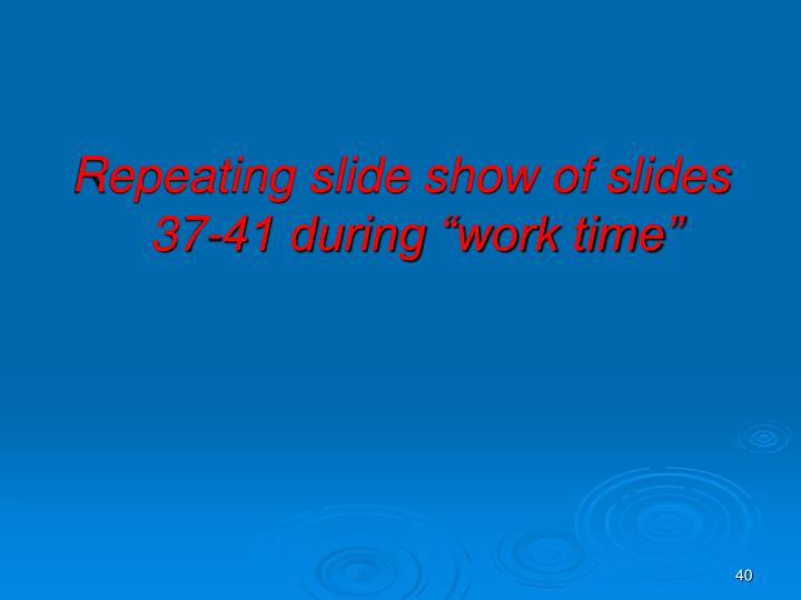 """Repeating slide show of slides 37-41 during """"work time"""""""