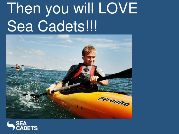 Then you will LOVE Sea Cadets!!!
