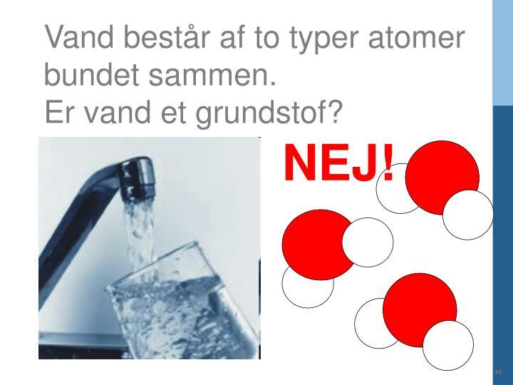 Vand består af to typer atomer bundet sammen.