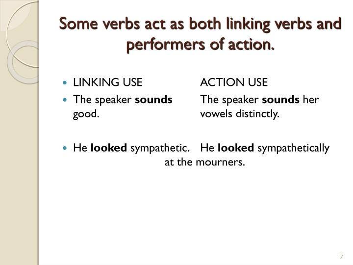 Some verbs act as both linking verbs and performers of action.