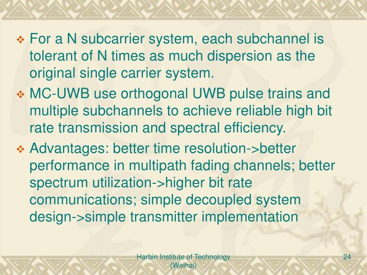 For a N subcarrier system, each subchannel is tolerant of N times as much dispersion as the original single carrier system.