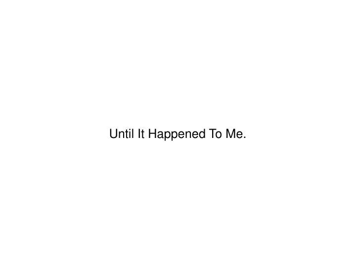 Until It Happened To Me.