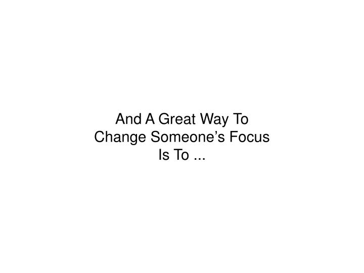 And A Great Way To Change Someone's Focus Is To ...