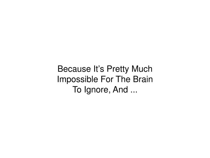Because It's Pretty Much Impossible For The Brain To Ignore, And ...