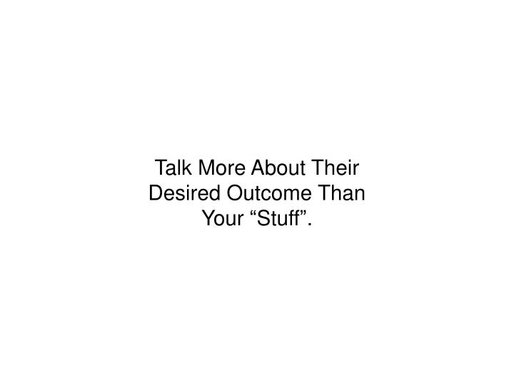 """Talk More About Their Desired Outcome Than Your """"Stuff""""."""