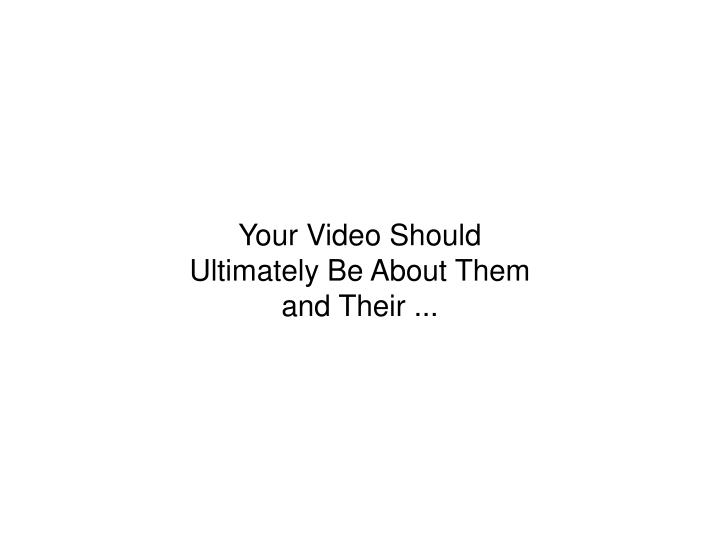Your Video Should Ultimately Be About Them and Their ...