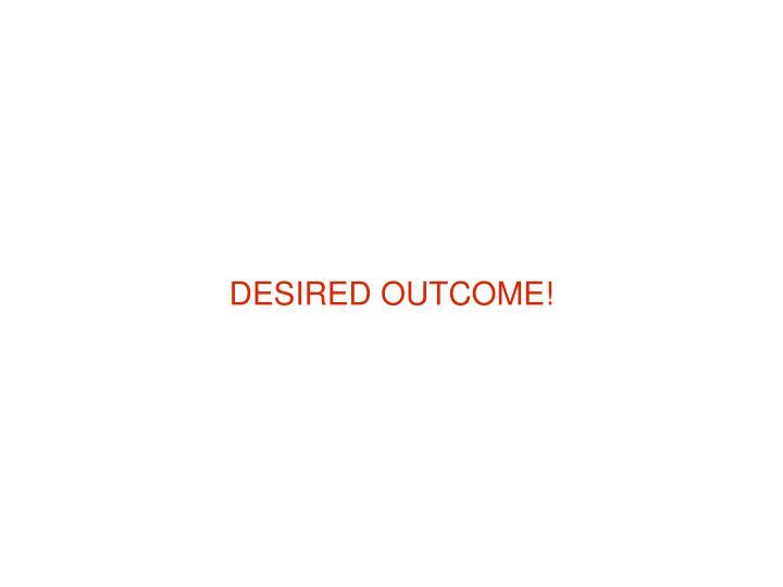 DESIRED OUTCOME!