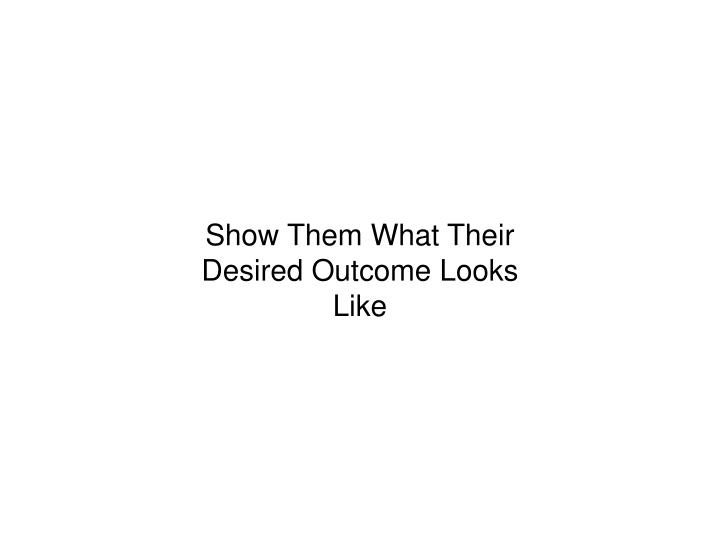 Show Them What Their Desired Outcome Looks Like