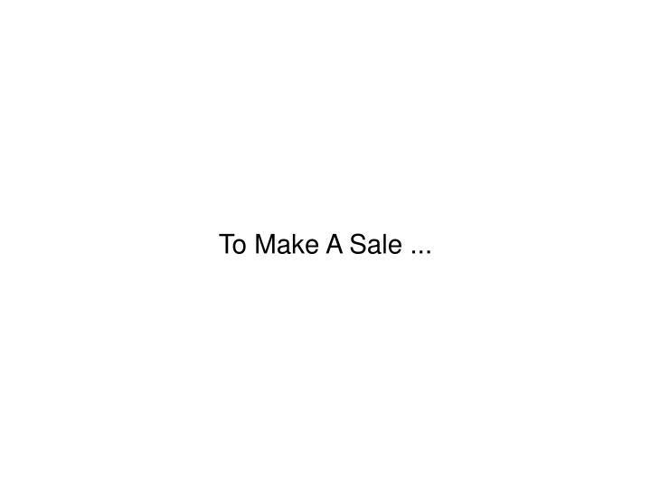 To Make A Sale ...