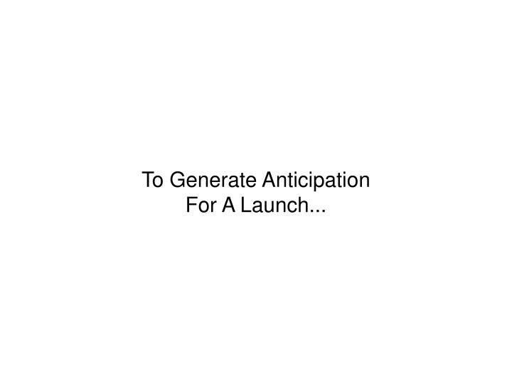 To Generate Anticipation For A Launch...