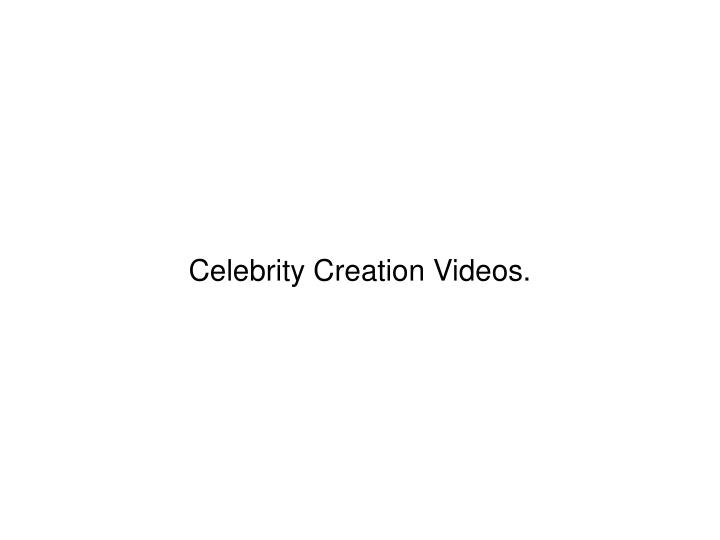 Celebrity Creation Videos.
