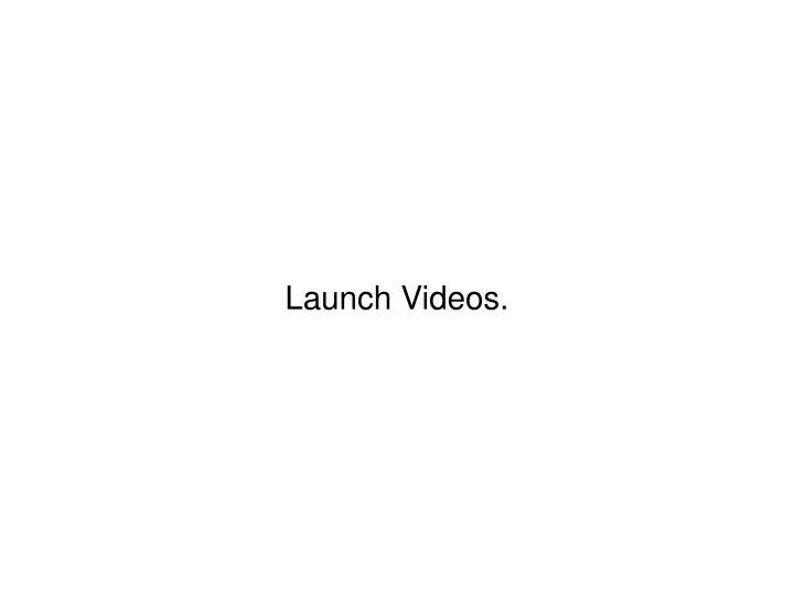 Launch Videos.