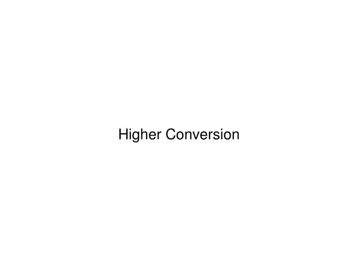 Higher Conversion