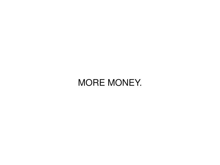 MORE MONEY.