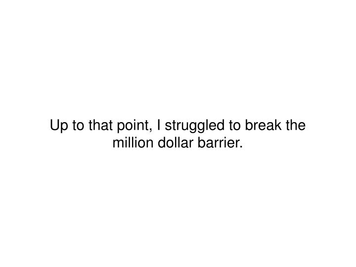 Up to that point, I struggled to break the million dollar barrier.
