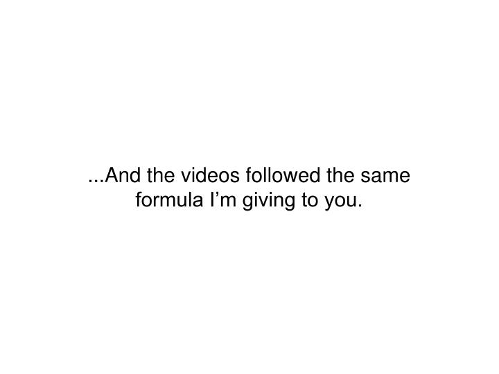 ...And the videos followed the same formula I'm giving to you.