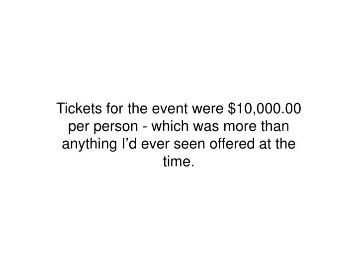 Tickets for the event were $10,000.00 per person - which was more than anything I'd ever seen offered at the time.