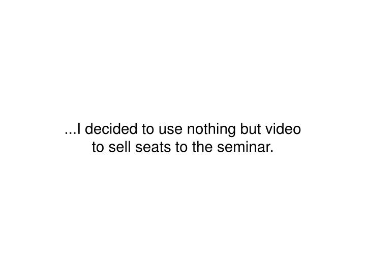 ...I decided to use nothing but video