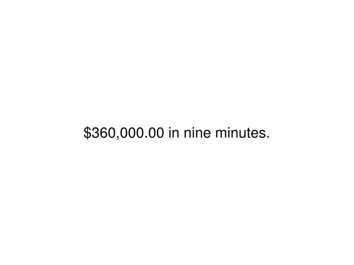 $360,000.00 in nine minutes.