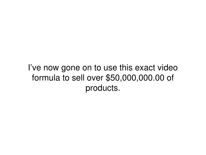 I've now gone on to use this exact video formula to sell over $50,000,000.00 of products.