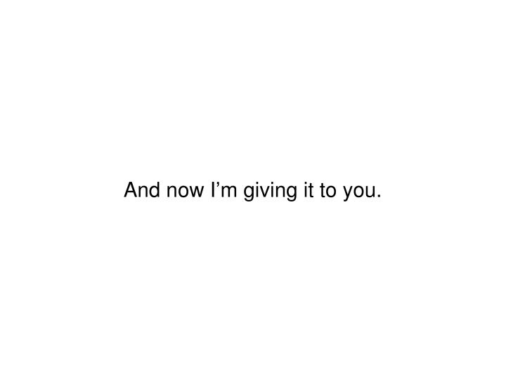 And now I'm giving it to you.