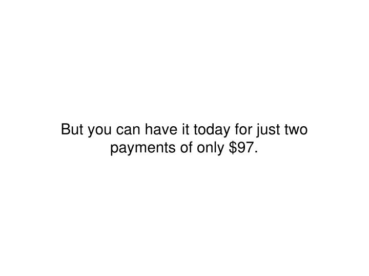 But you can have it today for just two payments of only $97.