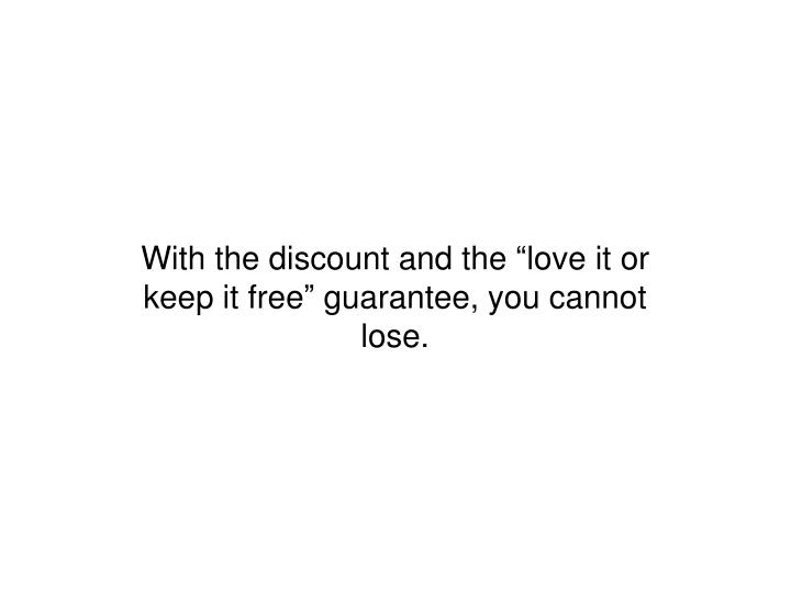 """With the discount and the """"love it or keep it free"""" guarantee, you cannot lose."""