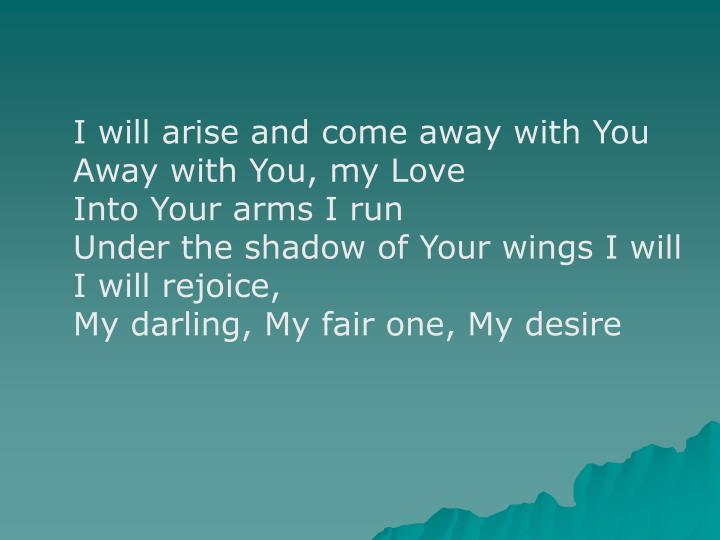 I will arise and come away with You