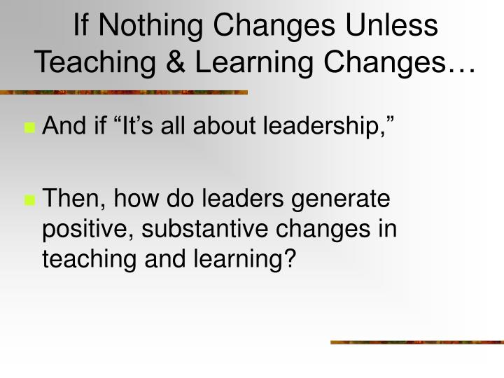 If Nothing Changes Unless Teaching & Learning Changes…