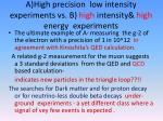a high precision low intensity experiments vs b high intensity high energy experiments