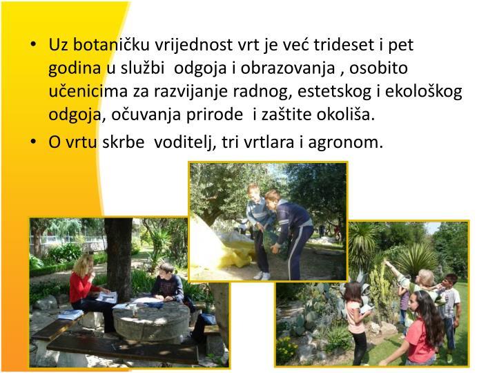 Uz botaničku vrijednost vrt je već trideset i pet godina u službi  odgoja i obrazovanja , osobito učenicima za razvijanje radnog, estetskog i ekološkog  odgoja, očuvanja prirode  i zaštite okoliša.