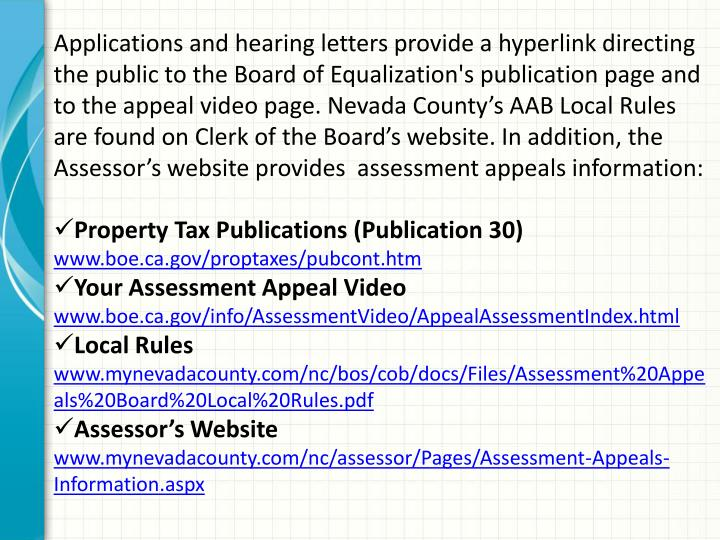 Applications and hearing letters provide a hyperlink directing the public to the Board of Equalization's publication page and to the appeal video page. Nevada County's AAB Local Rules are found on Clerk of the Board's website. In addition, the Assessor's website provides  assessment appeals information: