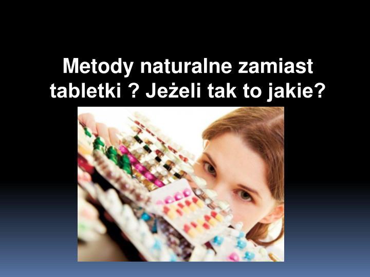 Metody naturalne zamiast tabletki ? Jeżeli tak to jakie?