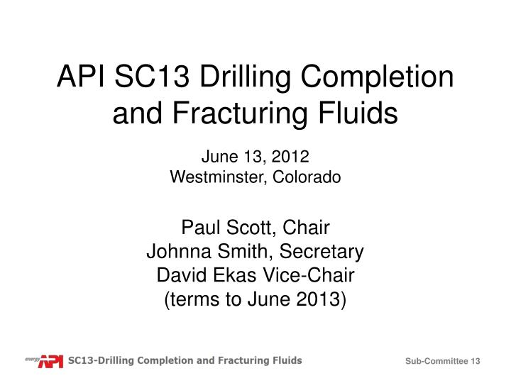 api sc13 drilling completion and fracturing fluids june 13 2012 westminster colorado