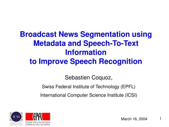 Broadcast News Segmentation using Metadata and Speech-To-Text Information