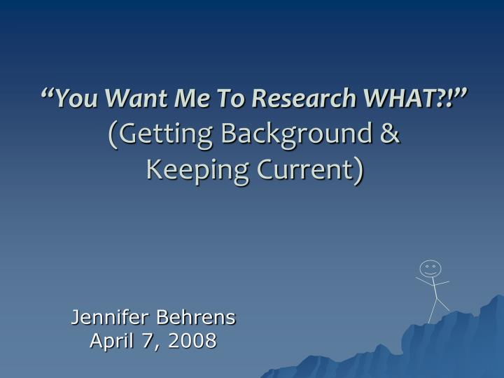 you want me to research what getting background keeping current n.