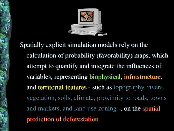 Spatially explicit simulation models rely on the calculation of probability (favorability) maps, which attempt to quantify and integrate the influences of variables, representing