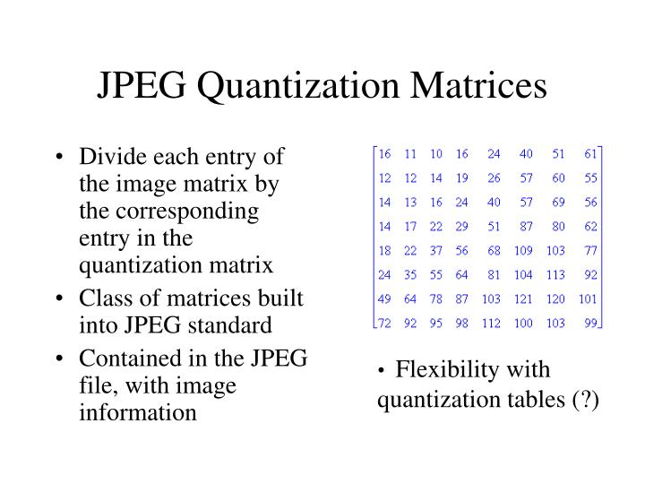 Divide each entry of the image matrix by the corresponding entry in the quantization matrix