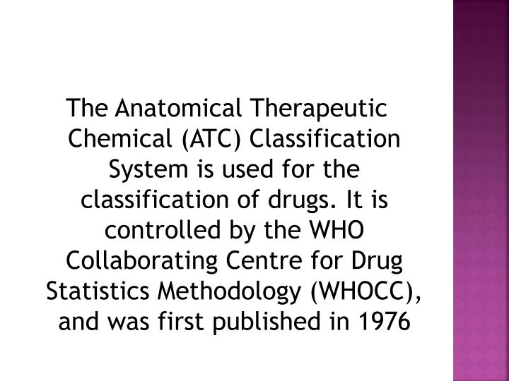 The Anatomical Therapeutic Chemical (ATC) Classification System is used for the classification of drugs. It is controlled by the WHO Collaborating Centre for Drug Statistics Methodology (WHOCC), and was first published in 1976