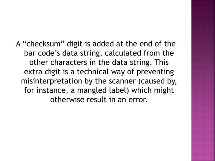 "A ""checksum"" digit is added at the end of the bar code's data string, calculated from the other characters in the data string. This extra digit is a technical way of preventing misinterpretation by the scanner (caused by, for instance, a mangled label) which might otherwise result in an error."