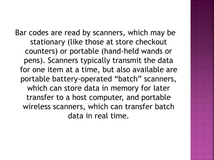 "Bar codes are read by scanners, which may be stationary (like those at store checkout counters) or portable (hand-held wands or pens). Scanners typically transmit the data for one item at a time, but also available are portable battery-operated ""batch"" scanners, which can store data in memory for later transfer to a host computer, and portable wireless scanners, which can transfer batch data in real time."