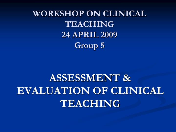 workshop on clinical teaching 24 april 2009 group 5 n.