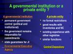 a governmental institution or a private entity