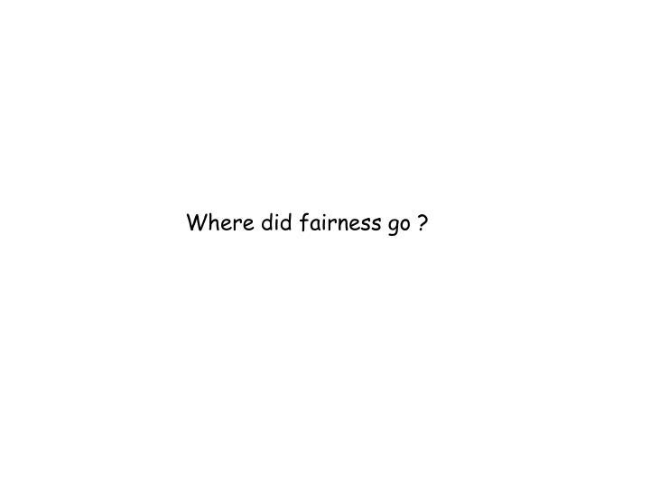 Where did fairness go ?