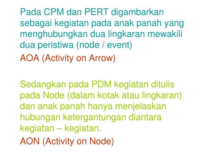 Pada CPM dan PERT digambarkan sebagai kegiatan pada anak panah yang menghubungkan dua lingkaran mewakili dua peristiwa (node / event)